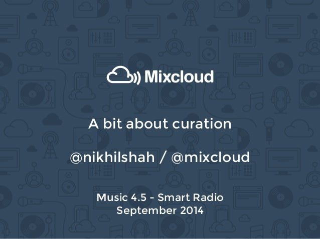 A bit about curation  @nikhilshah / @mixcloud  Music 4.5 - Smart Radio  September 2014