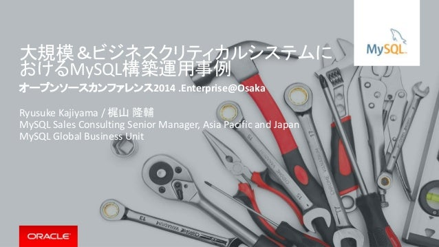 大規模&ビジネスクリティカルシステムに おけるMySQL構築運用事例 オープンソースカンファレンス2014 .Enterprise@Osaka Ryusuke Kajiyama / 梶山 隆輔 MySQL Sales Consulting Se...