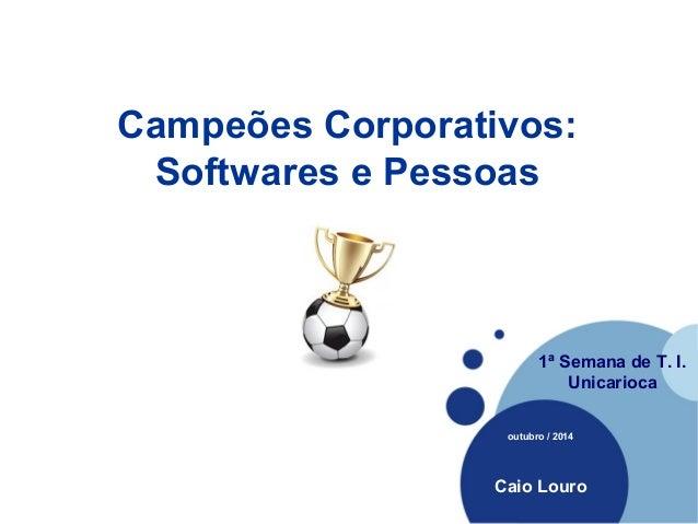 Campeões Corporativos:  Softwares e Pessoas  Company  LOGO  1ª Semana de T. I.  Unicarioca  outubro / 2014  Caio Louro