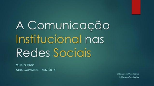 A Comunicação Institucionalnas Redes SociaisMURILOPINTOALBA, SALVADOR–NOV.2014slideshare.net/murilopintotwitter.com/murilo...