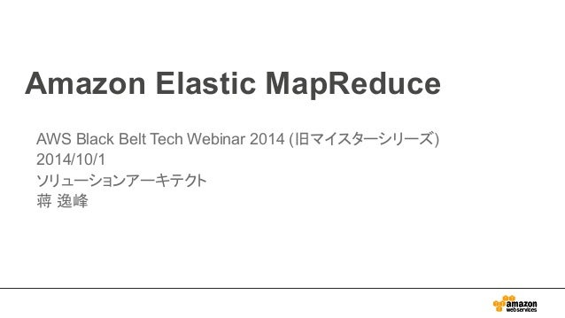 Amazon Elastic MapReduce  AWS Black Belt Tech Webinar 2014 (旧マイスターシリーズ)  2014/10/1  ソリューションアーキテクト  蒋 逸峰