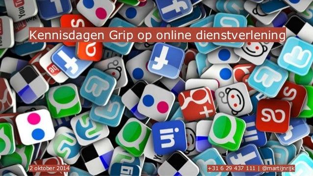 Kennisdagen Grip op online dienstverlening  2 oktober 2014 +31 6 29 437 111 | @martijnrijk