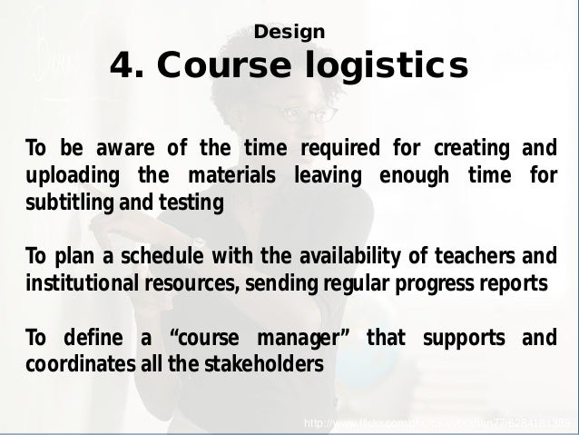 Design 4. Course logistics  http://www.flickr.com/photos/cybrarian77/6284181389  To be aware of the time required for crea...