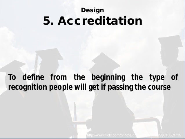 Design 5. Accreditation  http://www.flickr.com/photos/gccommunication/3615063712  To define from the beginning the type of...
