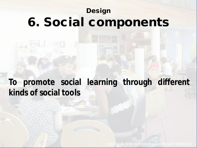 Design 6. Social components  http://www.flickr.com/photos/jiscinfonet/146826910  To promote social learning through differ...