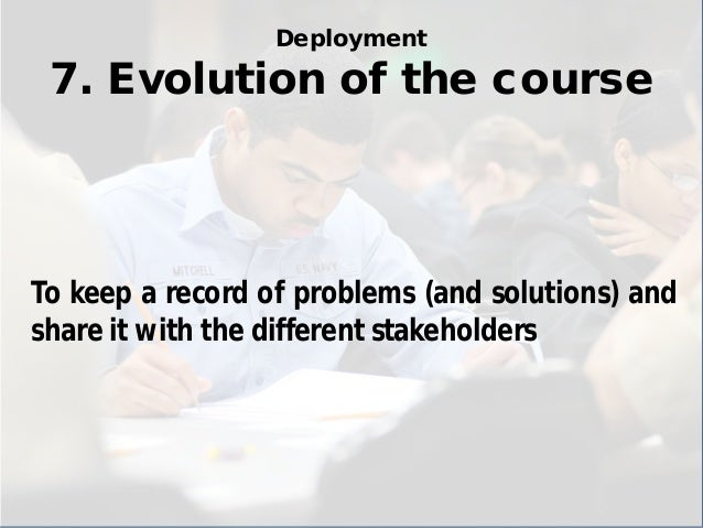 Deployment 7. Evolution of the course  To keep a record of problems (and solutions) and share it with the different stakeh...