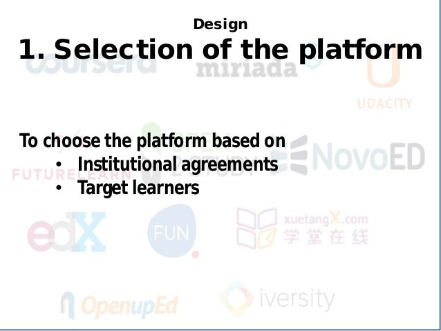Design 1. Selection of the platform  To choose the platform based on  •  Institutional agreements  •  Target learners