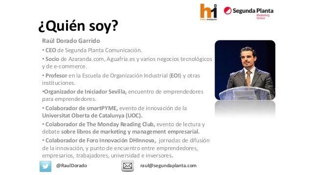 Raúl Dorado Garrido  •CEOde Segunda Planta Comunicación.  •Sociode Azaranda.com, Aguafria.es y varios negocios tecnológico...