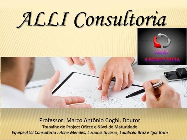 ALLIConsultoria  Professor: Marco Antônio Coghi, Doutor  Trabalho de Project Oficcee Nível de Maturidade  Equipe ALLI Cons...