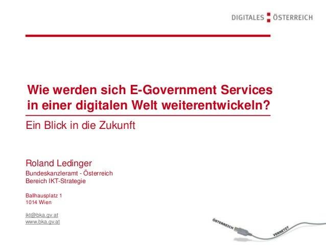 Ein Blick in die Zukunft Roland Ledinger Wie werden sich E-Government Services in einer digitalen Welt weiterentwickeln? B...