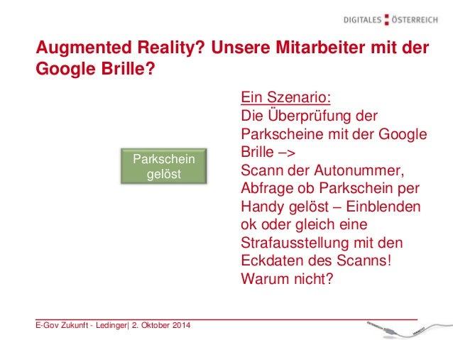 Augmented Reality? Unsere Mitarbeiter mit der Google Brille? E-Gov Zukunft - Ledinger| 2. Oktober 2014 Ein Szenario: Die Ü...