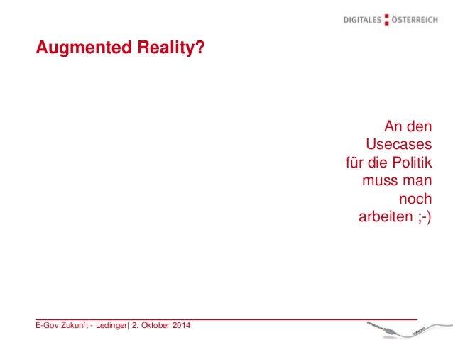 Augmented Reality? E-Gov Zukunft - Ledinger| 2. Oktober 2014 An den Usecases für die Politik muss man noch arbeiten ;-)