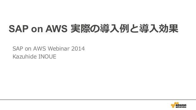 SAP on AWS 実際の導⼊入例例と導⼊入効果  SAP on AWS Webinar 2014  Kazuhide INOUE
