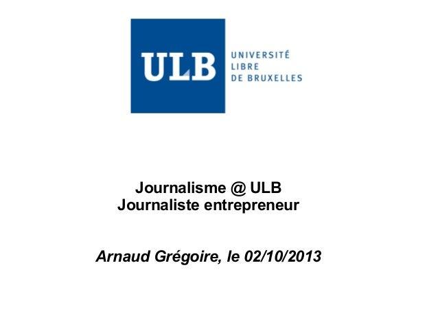 Journalisme @ ULB  Journaliste entrepreneur  Arnaud Grégoire, le 02/10/2013