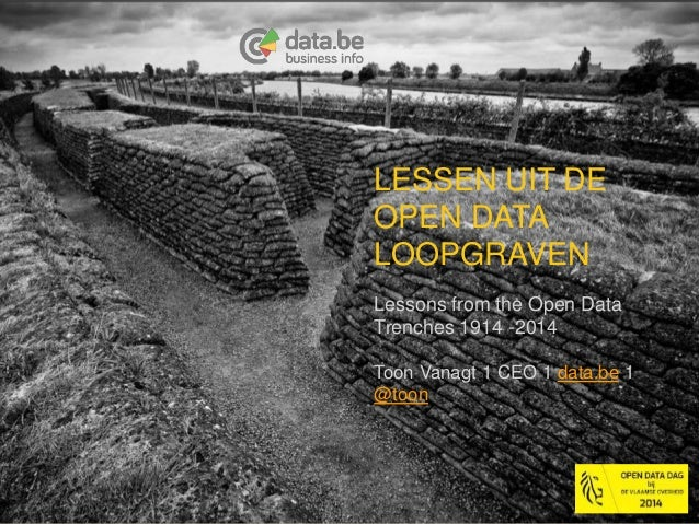 LESSEN UIT DE  OPEN DATA  LOOPGRAVEN  Lessons from the Open Data  Trenches 1914 -2014  Toon Vanagt 1 CEO 1 data.be 1  @too...