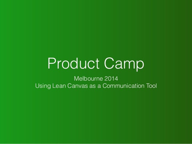 Product Camp  Melbourne 2014  Using Lean Canvas as a Communication Tool