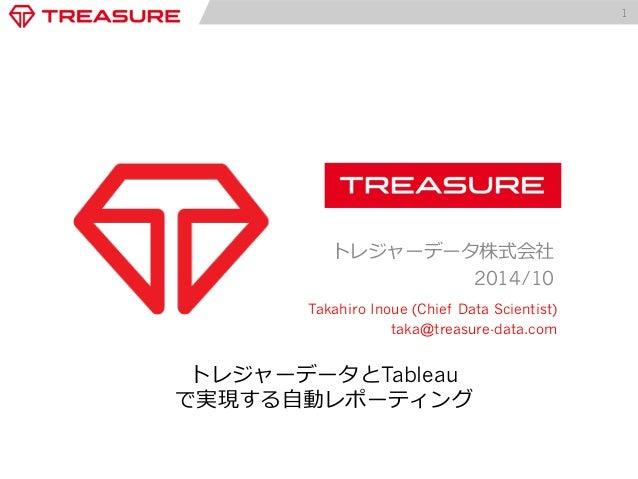 1  トレジャーデータ株式会社  2014/10  Takahiro Inoue (Chief Data Scientist)  taka@treasure-data.com  トレジャーデータとTableau  で実現する⾃自動レポーティング