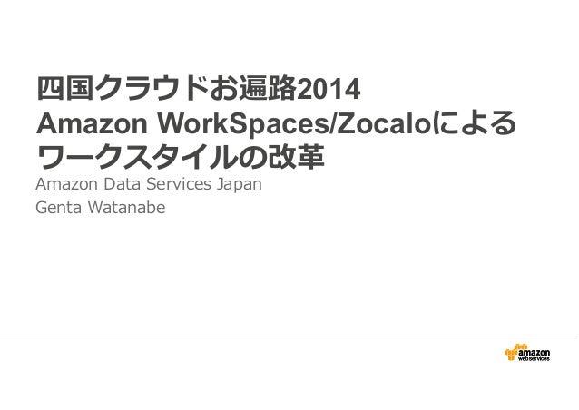 四国クラウドお遍路2014  Amazon WorkSpaces/Zocaloによる  ワークスタイルの改革  Amazon Data Services Japan  Genta Watanabe