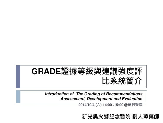 GRADE證據等級與建議強度評 比系統簡介 Introduction of The Grading of Recommendations Assessment, Development and Evaluation 2014/10/4 (六) ...