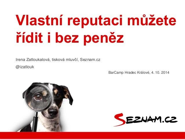 Vlastní reputaci můžete  řídit i bez peněz  Irena Zatloukalová, tisková mluvčí, Seznam.cz  @izatlouk  BarCamp Hradec Králo...