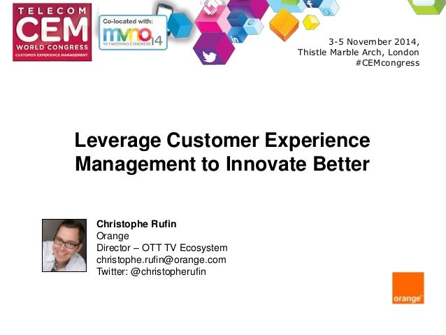Leverage Customer Experience  Management to Innovate Better  Christophe Rufin  Orange  Director – OTT TV Ecosystem  christ...