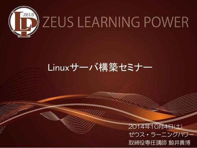 Linuxサーバ構築セミナー  2014年10月4日(土)  ゼウス・ラーニングパワー  取締役専任講師鯨井貴博