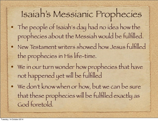 the coming of messiah in isaiahs prophecy When jesus christ fulfilled all the bible prophecies regarding his life, death and resurrection, that proved absolutely that the coming of messiah in isaiahs prophecy.