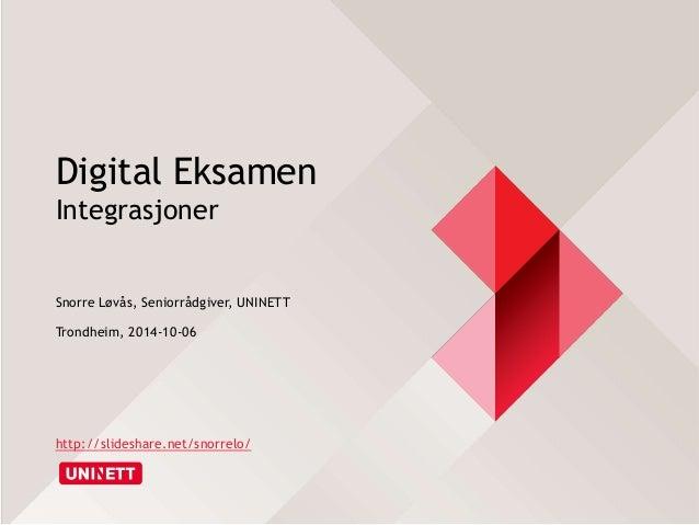 Digital Eksamen  Integrasjoner  Snorre Løvås, Seniorrådgiver, UNINETT  Trondheim, 2014-10-06  http://slideshare.net/snorre...