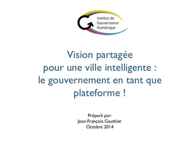 Vision partagée  pour une ville intelligente :  le gouvernement en tant que  plateforme !  Préparé par: