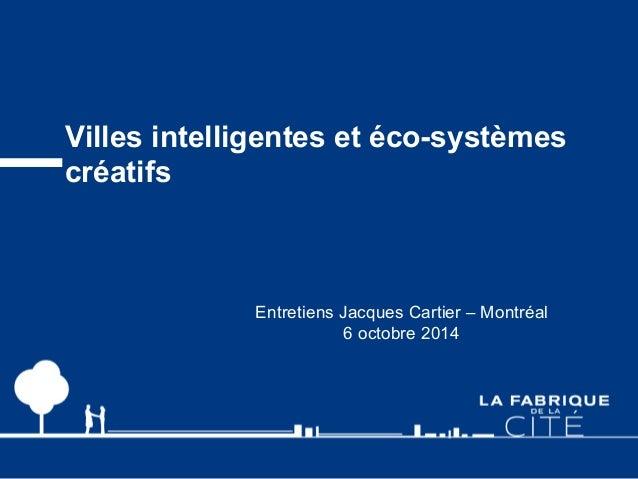 Villes intelligentes et éco-systèmes  créatifs  Entretiens Jacques Cartier – Montréal  6 octobre 2014