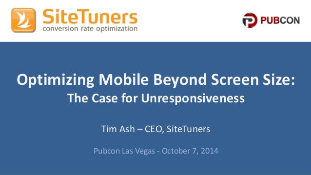 #Pubcon #CRO @tim_ashCopyright © 2013, SiteTuners - All Rights Reserved. @tim_ash Optimizing Mobile Beyond Screen Size: Th...