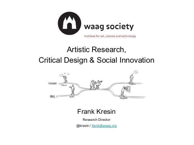 Artistic Research,  Critical Design & Social Innovation  Frank Kresin  Research Director  @kresin / frank@waag.org