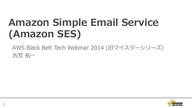 1 Amazon Simple Email Service  (Amazon SES) AWS Black Belt Tech Webinar 2014 (旧マイスターシリーズ) 吉荒 祐⼀一