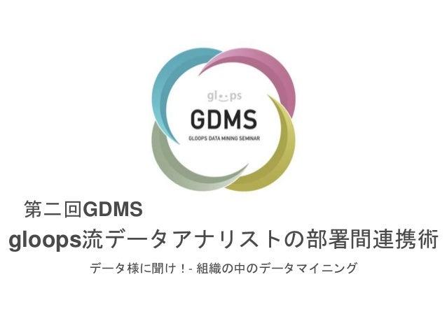 第二回GDMS  gloops流データアナリストの部署間連携術  データ様に聞け!- 組織の中のデータマイニング