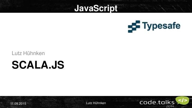Lutz Hühnken11.09.2015 SCALA.JS Lutz Hühnken JavaScript