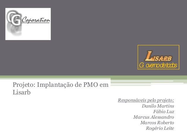 Projeto: Implantação de PMO em  Lisarb  Responsáveis pelo projeto;  Danilo Martins  Fábio Luz  Marcus Alessandro  Marcos R...