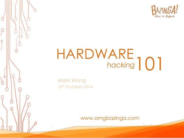 HARDWARE  Mark Wong  10th October 2014  hacking101  www.omgbazinga.com