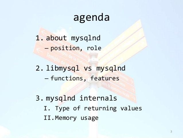agenda  1. about mysqlnd  – position, role  2. libmysql vs mysqlnd  – functions, features  3. mysqlnd internals  I. Type o...