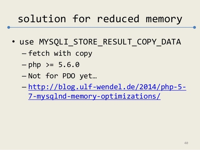 solution for reduced memory  • use MYSQLI_STORE_RESULT_COPY_DATA  – fetch with copy  – php >= 5.6.0  – Not for PDO yet…  –...