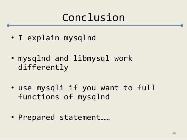 Conclusion  • I explain mysqlnd  • mysqlnd and libmysql work  differently  • use mysqli if you want to full  functions of ...