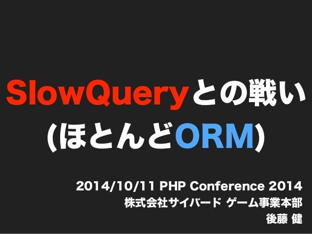 SlowQueryとの戦い  (ほとんどORM)  2014/10/11 PHP Conference 2014  株式会社サイバード ゲーム事業本部  後藤 健