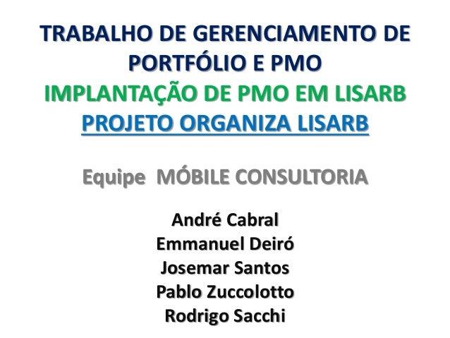 TRABALHO DE GERENCIAMENTO DE PORTFÓLIO E PMO IMPLANTAÇÃO DE PMO EM LISARB PROJETO ORGANIZA LISARB  Equipe MÓBILE CONSULTOR...