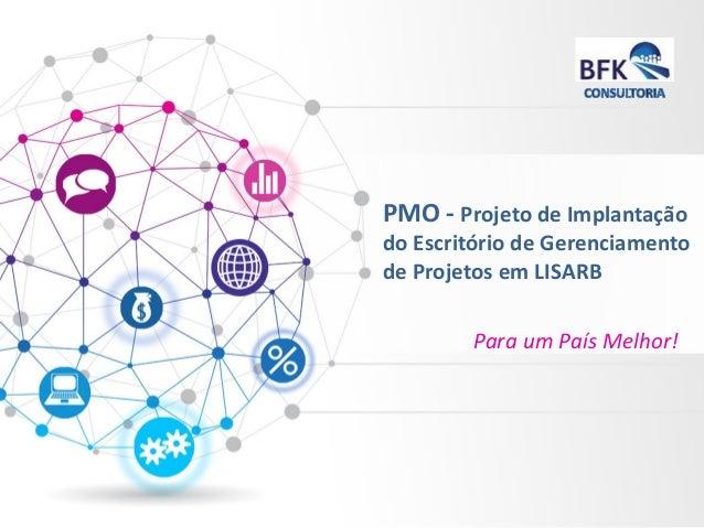 PMO -Projetode Implantaçãodo Escritóriode Gerenciamentode ProjetosemLISARB  Para um País Melhor!
