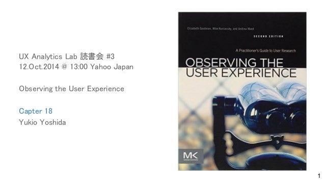 UX Analytics Lab 読書会 #3 12.Oct.2014 @ 13:00 Yahoo Japan Observing the User Experience Capter 18 Yukio Yoshida 1