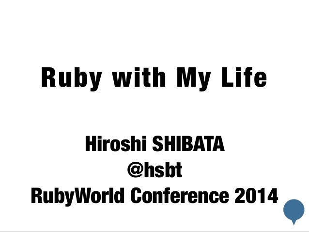 !  Ruby with My Life  !  Hiroshi SHIBATA  @hsbt  RubyWorld Conference 2014