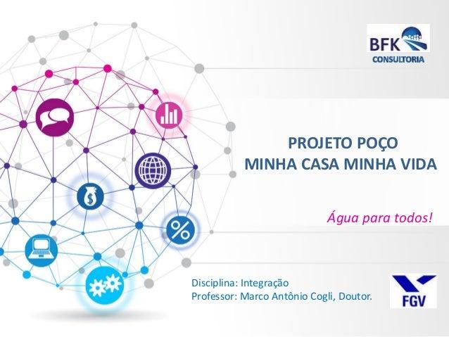 PROJETO POÇO MINHA CASA MINHA VIDA  Água para todos!  Disciplina: Integração Professor: Marco Antônio Cogli, Doutor.