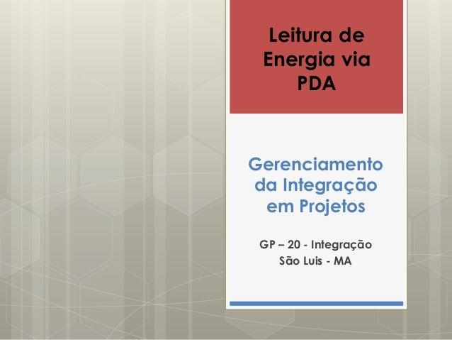 Leitura de  Energia via  PDA  Gerenciamento  da Integração  em Projetos  GP – 20 - Integração  São Luis - MA