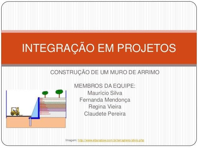 INTEGRAÇÃO EM PROJETOS  CONSTRUÇÃO DE UM MURO DE ARRIMO  MEMBROS DA EQUIPE:  Maurício Silva  Fernanda Mendonça  Regina Vie...