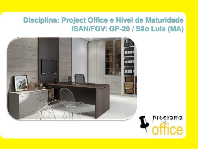ISAN/FGV - SÃO LUÍS - MA  1 de 30  Disciplina: Project Office e Nível de Maturidade  ISAN/FGV: GP-20 / São Luis (MA)
