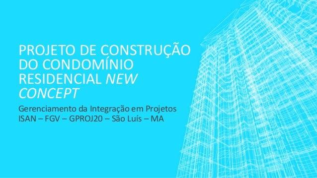 PROJETO DE CONSTRUÇÃO DO CONDOMÍNIO RESIDENCIAL NEW CONCEPT  Gerenciamento da Integração em Projetos  ISAN –FGV –GPROJ20 –...